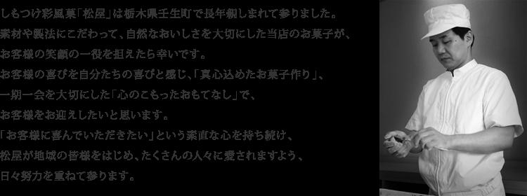 しもつけ彩風菓「松屋」は栃木県壬生町で長年親しまれて参りました。素材や製法にこだわって、自然なおいしさを大切にした当店のお菓子が、お客様の笑顔の一役を担えたら幸いです。お客様の喜びを自分たちの喜びと感じ、「真心込めたお菓子作り」、一期一会を大切にした「心のこもったおもてなし」で、お客様をお迎えしたいと思います。「お客様に喜んでいただきたい」という素直な心を持ち続け、松屋が地域の皆様をはじめ、たくさんの人々に愛されますよう、日々努力を重ねて参ります。